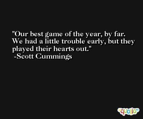 Our best game of the year, by far. We had a little trouble early, but they played their hearts out. -Scott Cummings