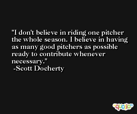 I don't believe in riding one pitcher the whole season. I believe in having as many good pitchers as possible ready to contribute whenever necessary. -Scott Docherty