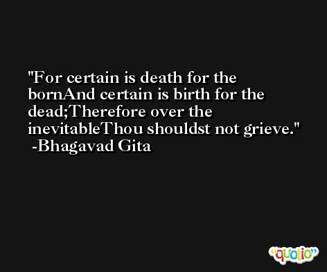 For certain is death for the bornAnd certain is birth for the dead;Therefore over the inevitableThou shouldst not grieve. -Bhagavad Gita