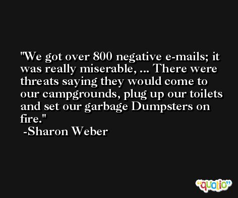 We got over 800 negative e-mails; it was really miserable, ... There were threats saying they would come to our campgrounds, plug up our toilets and set our garbage Dumpsters on fire. -Sharon Weber