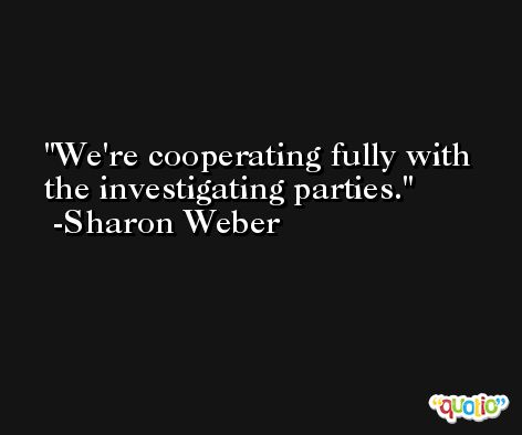 We're cooperating fully with the investigating parties. -Sharon Weber