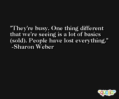 They're busy. One thing different that we're seeing is a lot of basics (sold). People have lost everything. -Sharon Weber