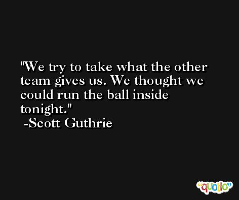 We try to take what the other team gives us. We thought we could run the ball inside tonight. -Scott Guthrie
