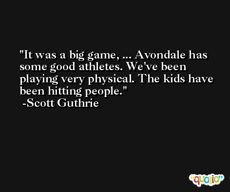It was a big game, ... Avondale has some good athletes. We've been playing very physical. The kids have been hitting people. -Scott Guthrie