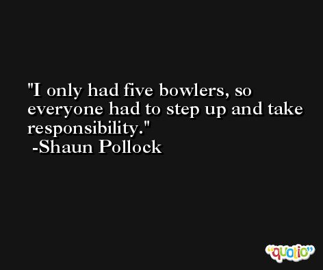 I only had five bowlers, so everyone had to step up and take responsibility. -Shaun Pollock