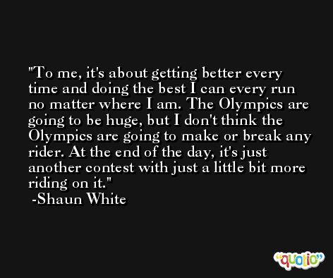 To me, it's about getting better every time and doing the best I can every run no matter where I am. The Olympics are going to be huge, but I don't think the Olympics are going to make or break any rider. At the end of the day, it's just another contest with just a little bit more riding on it. -Shaun White