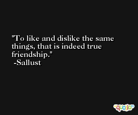 To like and dislike the same things, that is indeed true friendship. -Sallust