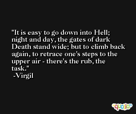 It is easy to go down into Hell; night and day, the gates of dark Death stand wide; but to climb back again, to retrace one's steps to the upper air - there's the rub, the task. -Virgil