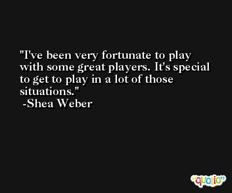 I've been very fortunate to play with some great players. It's special to get to play in a lot of those situations. -Shea Weber