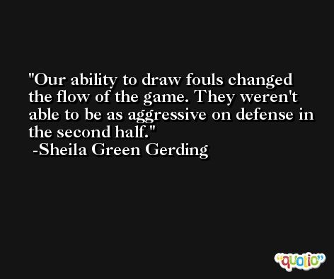 Our ability to draw fouls changed the flow of the game. They weren't able to be as aggressive on defense in the second half. -Sheila Green Gerding