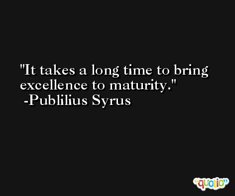 It takes a long time to bring excellence to maturity. -Publilius Syrus
