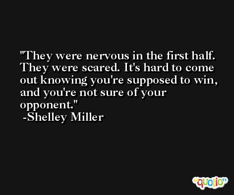 They were nervous in the first half. They were scared. It's hard to come out knowing you're supposed to win, and you're not sure of your opponent. -Shelley Miller