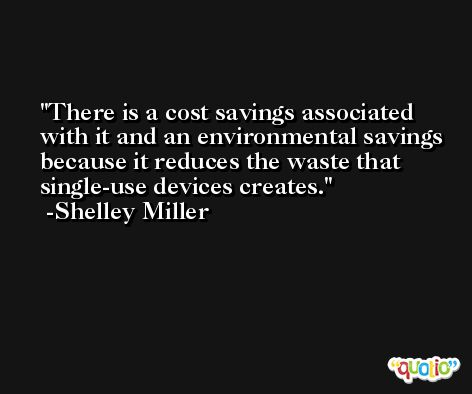 There is a cost savings associated with it and an environmental savings because it reduces the waste that single-use devices creates. -Shelley Miller