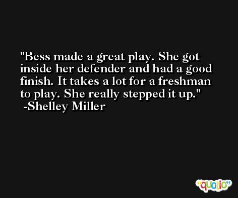 Bess made a great play. She got inside her defender and had a good finish. It takes a lot for a freshman to play. She really stepped it up. -Shelley Miller