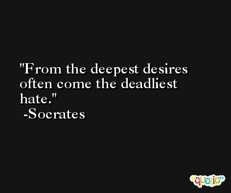 From the deepest desires often come the deadliest hate. -Socrates