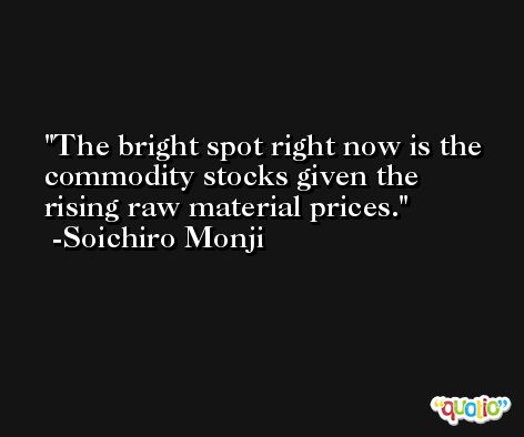The bright spot right now is the commodity stocks given the rising raw material prices. -Soichiro Monji