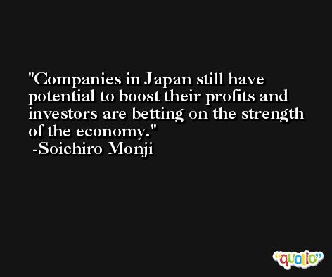 Companies in Japan still have potential to boost their profits and investors are betting on the strength of the economy. -Soichiro Monji