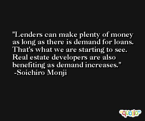 Lenders can make plenty of money as long as there is demand for loans. That's what we are starting to see. Real estate developers are also benefiting as demand increases. -Soichiro Monji