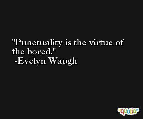 Punctuality is the virtue of the bored. -Evelyn Waugh