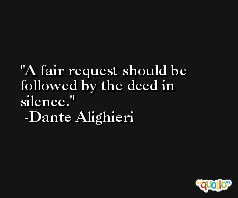 A fair request should be followed by the deed in silence. -Dante Alighieri