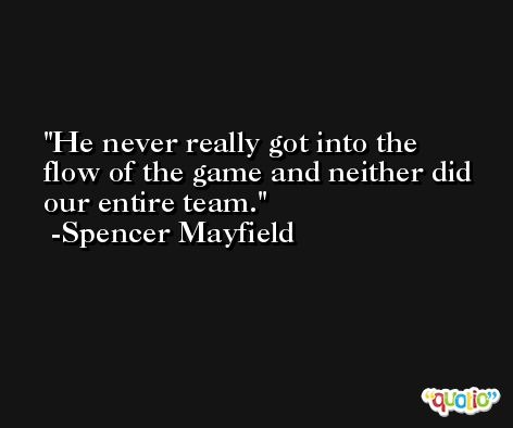 He never really got into the flow of the game and neither did our entire team. -Spencer Mayfield