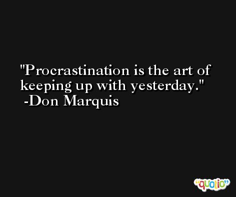 Procrastination is the art of keeping up with yesterday. -Don Marquis
