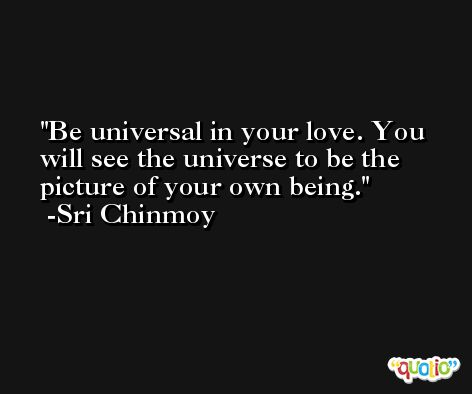 Be universal in your love. You will see the universe to be the picture of your own being. -Sri Chinmoy