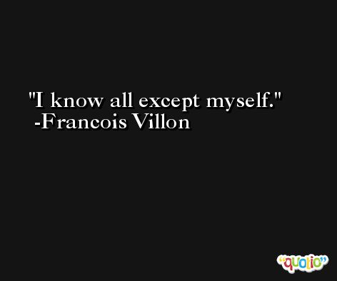 I know all except myself. -Francois Villon