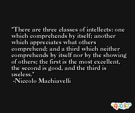 There are three classes of intellects: one which comprehends by itself; another which appreciates what others comprehend; and a third which neither comprehends by itself nor by the showing of others; the first is the most excellent, the second is good, and the third is useless. -Niccolo Machiavelli