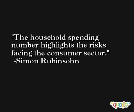 The household spending number highlights the risks facing the consumer sector. -Simon Rubinsohn