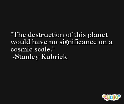 The destruction of this planet would have no significance on a cosmic scale. -Stanley Kubrick