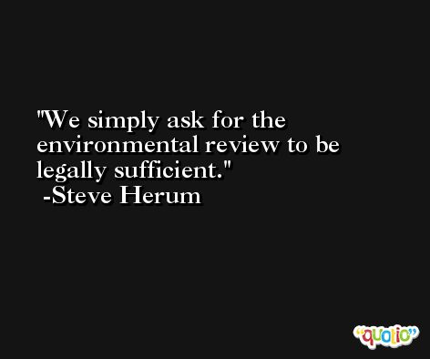 We simply ask for the environmental review to be legally sufficient. -Steve Herum