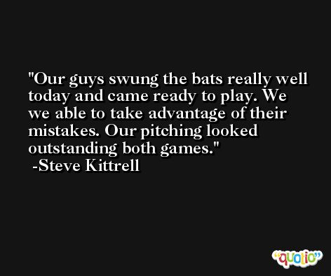 Our guys swung the bats really well today and came ready to play. We we able to take advantage of their mistakes. Our pitching looked outstanding both games. -Steve Kittrell