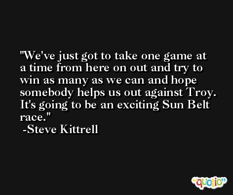 We've just got to take one game at a time from here on out and try to win as many as we can and hope somebody helps us out against Troy. It's going to be an exciting Sun Belt race. -Steve Kittrell