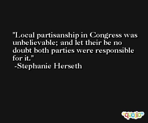 Local partisanship in Congress was unbelievable; and let their be no doubt both parties were responsible for it. -Stephanie Herseth