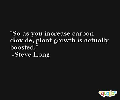 So as you increase carbon dioxide, plant growth is actually boosted. -Steve Long
