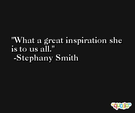 What a great inspiration she is to us all. -Stephany Smith