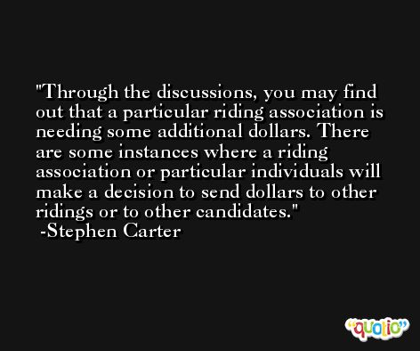 Through the discussions, you may find out that a particular riding association is needing some additional dollars. There are some instances where a riding association or particular individuals will make a decision to send dollars to other ridings or to other candidates. -Stephen Carter