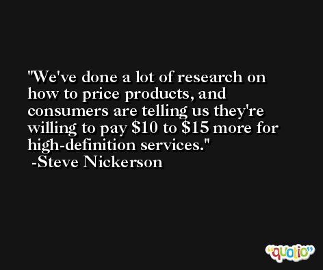 We've done a lot of research on how to price products, and consumers are telling us they're willing to pay $10 to $15 more for high-definition services. -Steve Nickerson