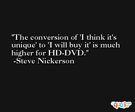 The conversion of 'I think it's unique' to 'I will buy it' is much higher for HD-DVD. -Steve Nickerson