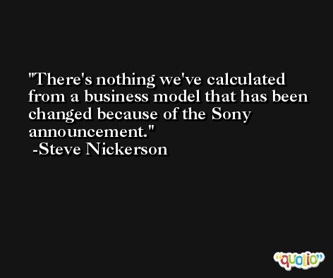 There's nothing we've calculated from a business model that has been changed because of the Sony announcement. -Steve Nickerson