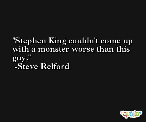 Stephen King couldn't come up with a monster worse than this guy. -Steve Relford