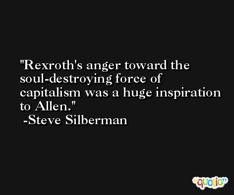 Rexroth's anger toward the soul-destroying force of capitalism was a huge inspiration to Allen. -Steve Silberman