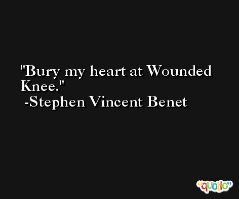Bury my heart at Wounded Knee. -Stephen Vincent Benet