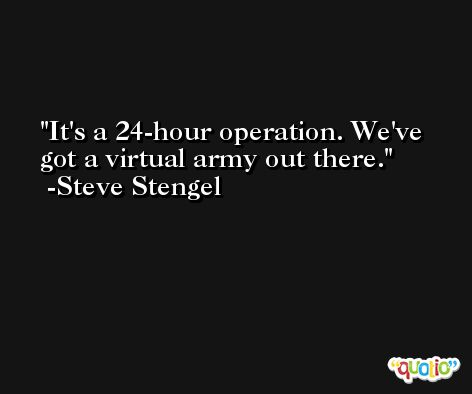 It's a 24-hour operation. We've got a virtual army out there. -Steve Stengel