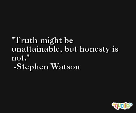 Truth might be unattainable, but honesty is not. -Stephen Watson