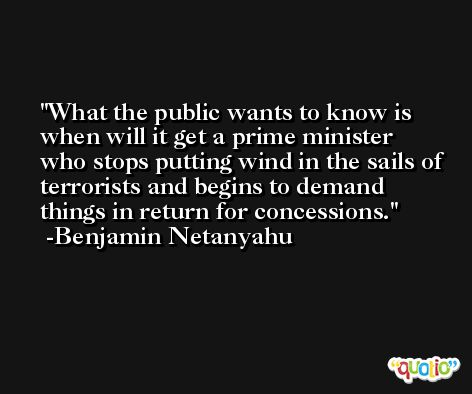 What the public wants to know is when will it get a prime minister who stops putting wind in the sails of terrorists and begins to demand things in return for concessions. -Benjamin Netanyahu