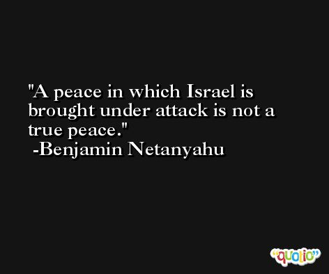 A peace in which Israel is brought under attack is not a true peace. -Benjamin Netanyahu