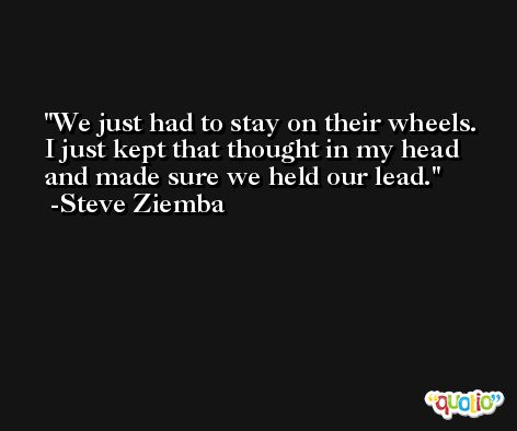 We just had to stay on their wheels. I just kept that thought in my head and made sure we held our lead. -Steve Ziemba