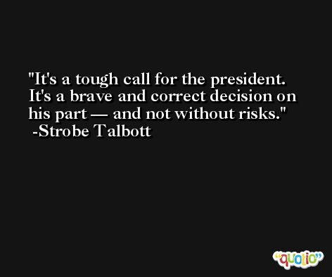 It's a tough call for the president. It's a brave and correct decision on his part — and not without risks. -Strobe Talbott